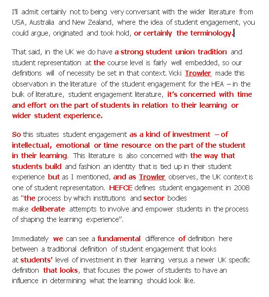 "I'll admit certainly not to being very conversant with the wider literature from USA, Australia and New Zealand, where the idea of student engagement, you could argue, originated and took hold, or certainly the terminology. That said, in the UK we do have a strong student union tradition and student representation at the course level is fairly well embedded, so our definitions will of necessity be set in that context. Vicki Trowler made this observation in the literature of the student engagement for the HEA – in the bulk of literature, student engagement literature, it's concerned with time and effort on the part of students in relation to their learning or wider student experience. So this situates student engagement as a kind of investment – of intellectual, emotional or time resource on the part of the student in their learning. This literature is also concerned with the way that students build and fashion an identity that is tied up in their student experience but as I mentioned, and as Trowler observes, the UK context is one of student representation. HEFCE defines student engagement in 2008 as ""the process by which institutions and sector bodies make deliberate attempts to involve and empower students in the process of shaping the learning experience"". Immediately we can see a fundamental difference of definition here between a traditional definition of student engagement that looks at students' level of investment in their learning versus a newer UK specific definition that looks, that focuses the power of students to have an influence in determining what the learning should look like."